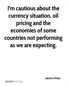 Lakshmi Mittal  - I'm cautious about the currency situation, oil pricing and the economies of some countries not performing as we are expecting.