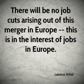 Lakshmi Mittal  - There will be no job cuts arising out of this merger in Europe -- this is in the interest of jobs in Europe.
