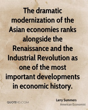 The dramatic modernization of the Asian economies ranks alongside the Renaissance and the Industrial Revolution as one of the most important developments in economic history.
