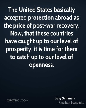 Larry Summers - The United States basically accepted protection abroad as the price of post-war recovery. Now, that these countries have caught up to our level of prosperity, it is time for them to catch up to our level of openness.