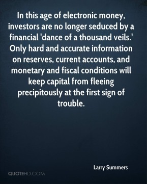 Larry Summers  - In this age of electronic money, investors are no longer seduced by a financial 'dance of a thousand veils.' Only hard and accurate information on reserves, current accounts, and monetary and fiscal conditions will keep capital from fleeing precipitously at the first sign of trouble.