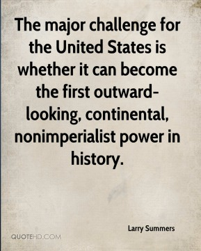Larry Summers  - The major challenge for the United States is whether it can become the first outward-looking, continental, nonimperialist power in history.