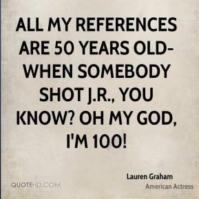 Lauren Graham - All my references are 50 years old-when somebody shot J.R., you know? Oh my god, I'm 100!