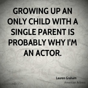 Lauren Graham - Growing up an only child with a single parent is probably why I'm an actor.