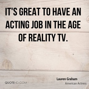 Lauren Graham - It's great to have an acting job in the age of Reality TV.
