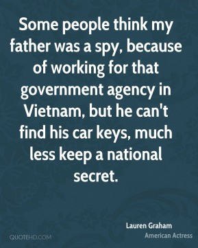 Lauren Graham - Some people think my father was a spy, because of working for that government agency in Vietnam, but he can't find his car keys, much less keep a national secret.