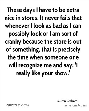 Lauren Graham - These days I have to be extra nice in stores. It never fails that whenever I look as bad as I can possibly look or I am sort of cranky because the store is out of something, that is precisely the time when someone one will recognize me and say: 'I really like your show.'