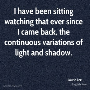 I have been sitting watching that ever since I came back, the continuous variations of light and shadow.