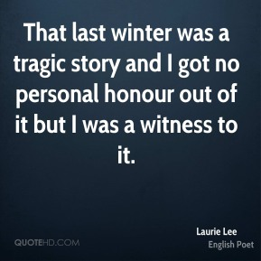 Laurie Lee - That last winter was a tragic story and I got no personal honour out of it but I was a witness to it.