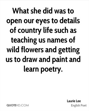 Laurie Lee - What she did was to open our eyes to details of country life such as teaching us names of wild flowers and getting us to draw and paint and learn poetry.
