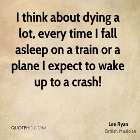 Lee Ryan - I think about dying a lot, every time I fall asleep on a train or a plane I expect to wake up to a crash!