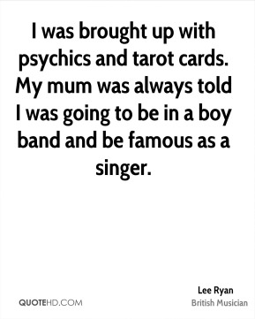 Lee Ryan - I was brought up with psychics and tarot cards. My mum was always told I was going to be in a boy band and be famous as a singer.