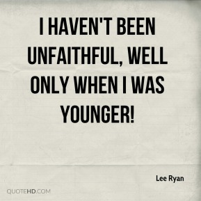 Lee Ryan  - I haven't been unfaithful, well only when I was younger!