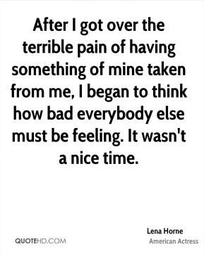 After I got over the terrible pain of having something of mine taken from me, I began to think how bad everybody else must be feeling. It wasn't a nice time.