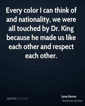 Every color I can think of and nationality, we were all touched by Dr. King because he made us like each other and respect each other.