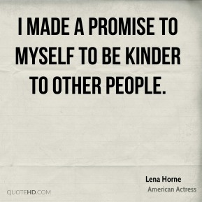 Lena Horne - I made a promise to myself to be kinder to other people.