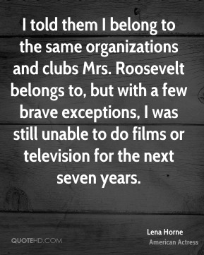 Lena Horne - I told them I belong to the same organizations and clubs Mrs. Roosevelt belongs to, but with a few brave exceptions, I was still unable to do films or television for the next seven years.