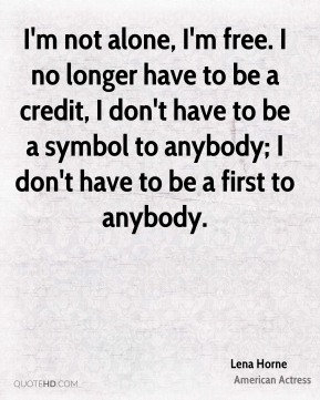 I'm not alone, I'm free. I no longer have to be a credit, I don't have to be a symbol to anybody; I don't have to be a first to anybody.