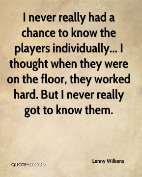 Lenny Wilkens - I never really had a chance to know the players individually... I thought when they were on the floor, they worked hard. But I never really got to know them.