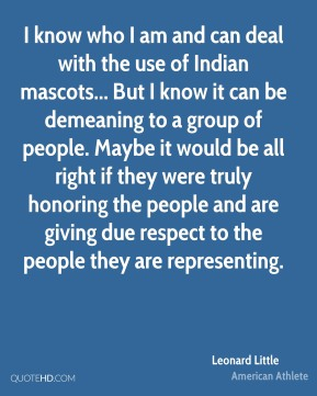 Leonard Little - I know who I am and can deal with the use of Indian mascots... But I know it can be demeaning to a group of people. Maybe it would be all right if they were truly honoring the people and are giving due respect to the people they are representing.