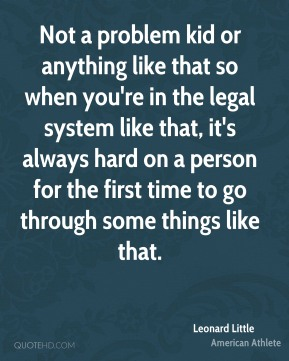 Not a problem kid or anything like that so when you're in the legal system like that, it's always hard on a person for the first time to go through some things like that.