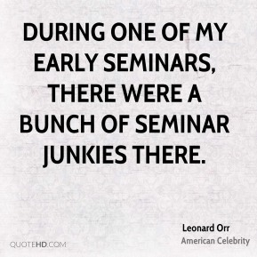 Leonard Orr - During one of my early seminars, there were a bunch of seminar junkies there.