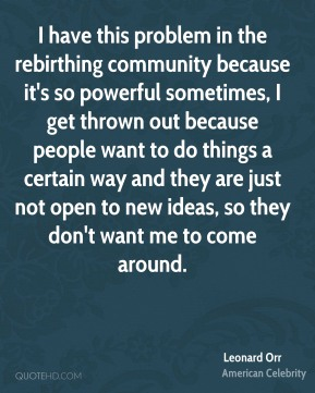 Leonard Orr - I have this problem in the rebirthing community because it's so powerful sometimes, I get thrown out because people want to do things a certain way and they are just not open to new ideas, so they don't want me to come around.