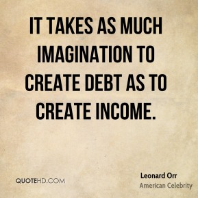 It takes as much imagination to create debt as to create income.