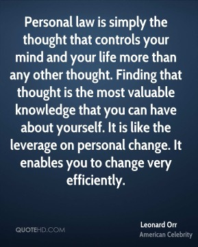 Leonard Orr - Personal law is simply the thought that controls your mind and your life more than any other thought. Finding that thought is the most valuable knowledge that you can have about yourself. It is like the leverage on personal change. It enables you to change very efficiently.