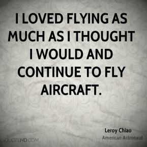 Leroy Chiao - I loved flying as much as I thought I would and continue to fly aircraft.