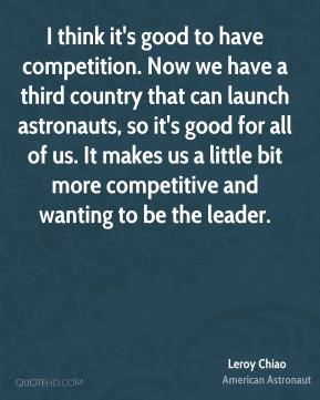 I think it's good to have competition. Now we have a third country that can launch astronauts, so it's good for all of us. It makes us a little bit more competitive and wanting to be the leader.