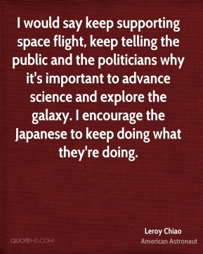 I would say keep supporting space flight, keep telling the public and the politicians why it's important to advance science and explore the galaxy. I encourage the Japanese to keep doing what they're doing.