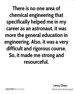 Leroy Chiao - There is no one area of chemical engineering that specifically helped me in my career as an astronaut, it was more the general education in engineering. Also, it was a very difficult and rigorous course. So, it made me strong and resourceful.
