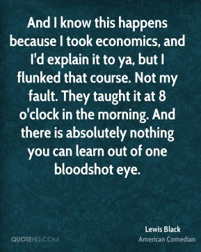 Lewis Black - And I know this happens because I took economics, and I'd explain it to ya, but I flunked that course. Not my fault. They taught it at 8 o'clock in the morning. And there is absolutely nothing you can learn out of one bloodshot eye.