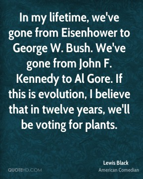 Lewis Black - In my lifetime, we've gone from Eisenhower to George W. Bush. We've gone from John F. Kennedy to Al Gore. If this is evolution, I believe that in twelve years, we'll be voting for plants.