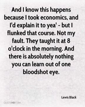 Lewis Black  - And I know this happens because I took economics, and I'd explain it to yea' - but I flunked that course. Not my fault. They taught it at 8 o'clock in the morning. And there is absolutely nothing you can learn out of one bloodshot eye.