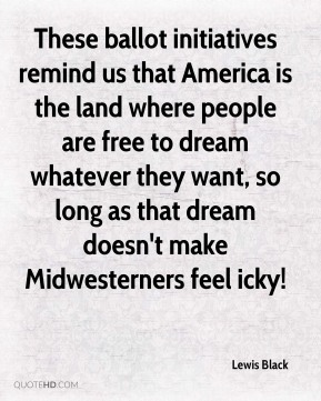 Lewis Black  - These ballot initiatives remind us that America is the land where people are free to dream whatever they want, so long as that dream doesn't make Midwesterners feel icky!