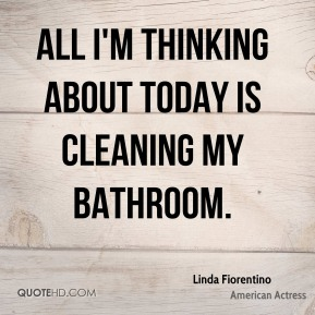 Linda Fiorentino - All I'm thinking about today is cleaning my bathroom.