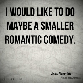 Linda Fiorentino - I would like to do maybe a smaller romantic comedy.
