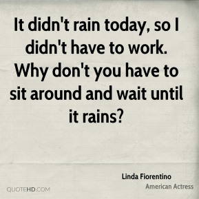 Linda Fiorentino - It didn't rain today, so I didn't have to work. Why don't you have to sit around and wait until it rains?