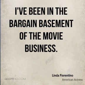 Linda Fiorentino - I've been in the bargain basement of the movie business.