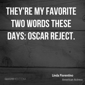 Linda Fiorentino - They're my favorite two words these days: Oscar reject.