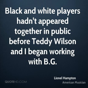 Lionel Hampton - Black and white players hadn't appeared together in public before Teddy Wilson and I began working with B.G.