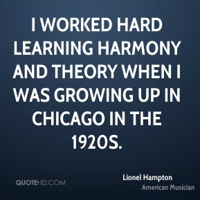Lionel Hampton - I worked hard learning harmony and theory when I was growing up in Chicago in the 1920s.
