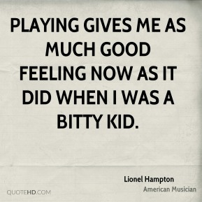 Playing gives me as much good feeling now as it did when I was a bitty kid.