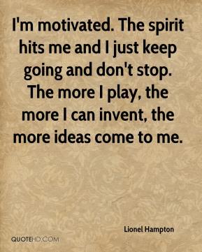 Lionel Hampton  - I'm motivated. The spirit hits me and I just keep going and don't stop. The more I play, the more I can invent, the more ideas come to me.