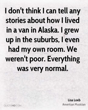 I don't think I can tell any stories about how I lived in a van in Alaska. I grew up in the suburbs, I even had my own room. We weren't poor. Everything was very normal.