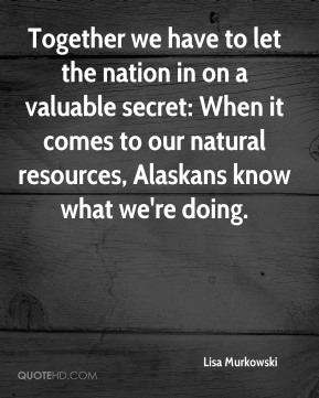 Lisa Murkowski  - Together we have to let the nation in on a valuable secret: When it comes to our natural resources, Alaskans know what we're doing.