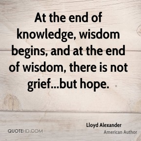 Lloyd Alexander  - At the end of knowledge, wisdom begins, and at the end of wisdom, there is not grief...but hope.