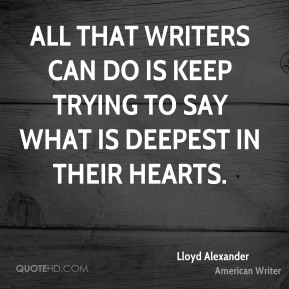 All that writers can do is keep trying to say what is deepest in their hearts.